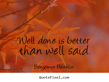 Create graphic picture quotes about motivational - Well done is better than well said.