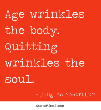 Motivational quotes - Age wrinkles the body. quitting wrinkles the soul.