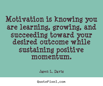 Quotes about motivational - Motivation is knowing you are learning, growing, and..