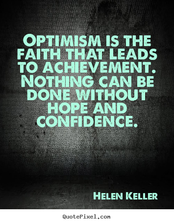 Motivational quotes - Optimism is the faith that leads to achievement. nothing can be..