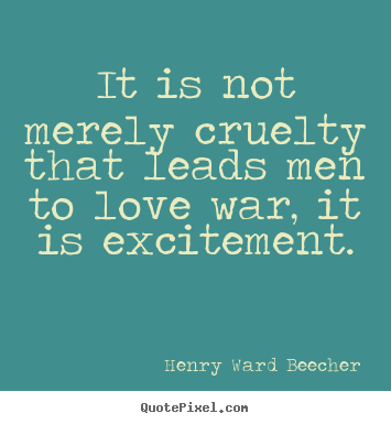 Motivational sayings - It is not merely cruelty that leads men to love war, it is excitement.
