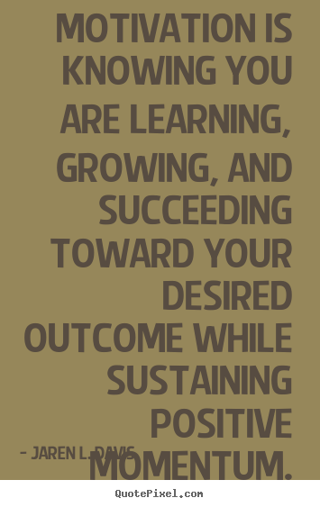 Motivational quote - Motivation is knowing you are learning, growing, and..