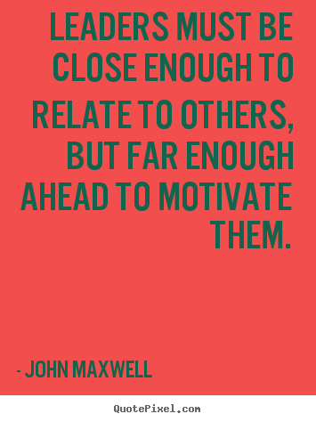 Quote about motivational - Leaders must be close enough to relate to others,..