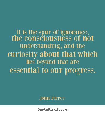 It is the spur of ignorance, the consciousness.. John Pierce best motivational quotes