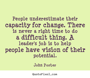 People underestimate their capacity for change. there is never.. John Porter top motivational quotes