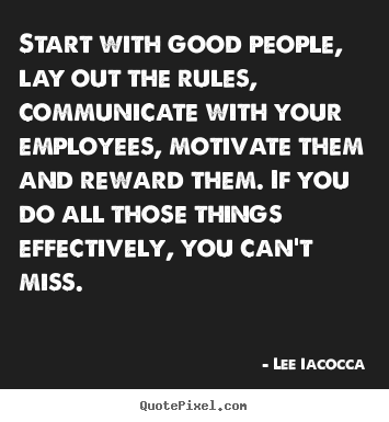 Start with good people, lay out the rules, communicate with your employees,.. Lee Iacocca good motivational quote