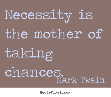 Quote about motivational - Necessity is the mother of taking chances.