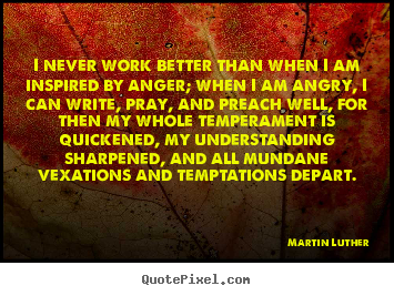 Martin Luther picture quotes - I never work better than when i am inspired by anger;.. - Motivational quotes