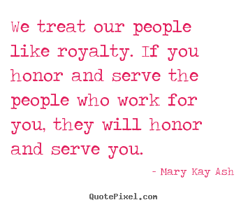 Mary Kay Ash picture quotes - We treat our people like royalty. if you honor and.. - Motivational quote