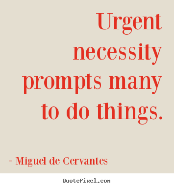 Urgent necessity prompts many to do things. Miguel De Cervantes famous motivational quote