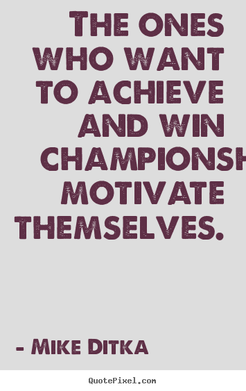 Mike Ditka pictures sayings - The ones who want to achieve and win championships motivate.. - Motivational quote