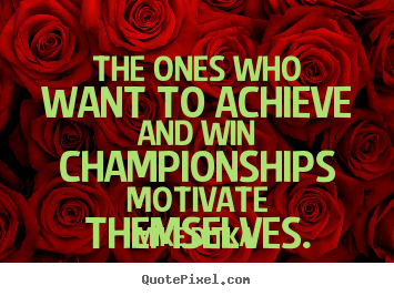 Motivational quotes - The ones who want to achieve and win championships..