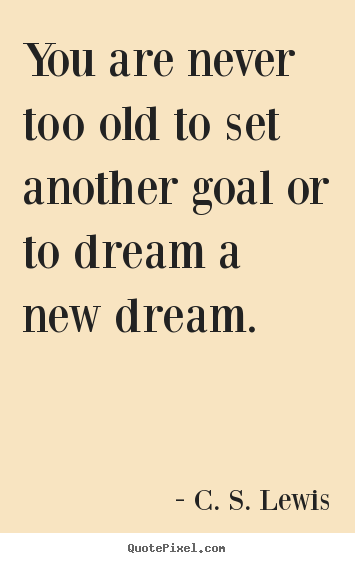 You are never too old to set another goal or to dream a new dream. C. S. Lewis  motivational quote