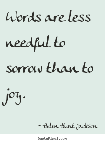Words are less needful to sorrow than to joy. Helen Hunt Jackson famous motivational quotes