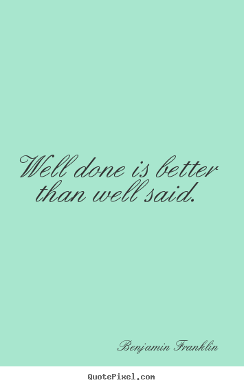 Customize picture quotes about motivational - Well done is better than well said.