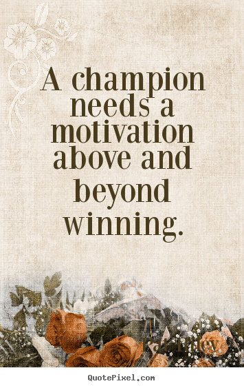 A champion needs a motivation above and beyond winning. Pat Riley famous motivational quote