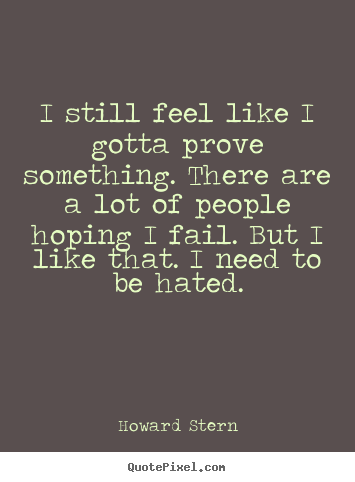 Make custom picture quotes about motivational - I still feel like i gotta prove something. there are a lot..