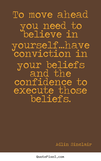 Quotes about motivational - To move ahead you need to believe in yourself...have conviction..