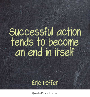 Motivational quotes - Successful action tends to become an end in itself