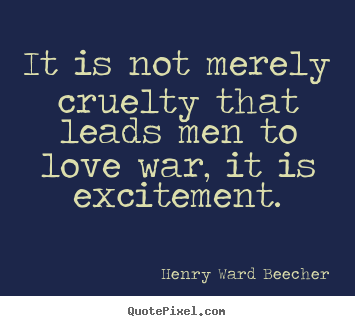 Make custom picture quotes about motivational - It is not merely cruelty that leads men to love war, it is excitement.