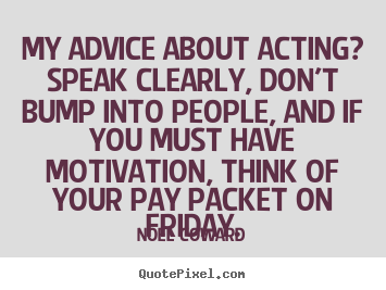 Quote about motivational - My advice about acting? speak clearly, don't bump into people, and if..