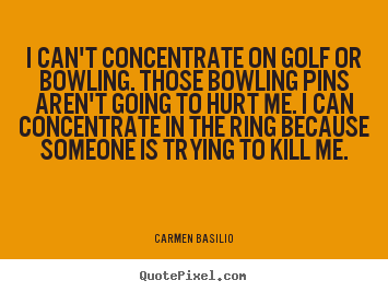 I can't concentrate on golf or bowling. those bowling pins.. Carmen Basilio  motivational quotes