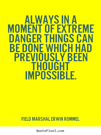 Always in a moment of extreme danger things can be done which had.. Field Marshal Erwin Rommel  motivational quotes