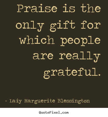 Motivational quotes - Praise is the only gift for which people are really grateful.