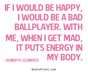 If i would be happy, i would be a bad ballplayer. with me, when i.. Roberto Clemente greatest motivational quotes