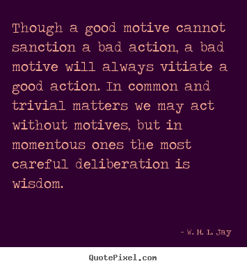 Quote about motivational - Though a good motive cannot sanction a bad action, a bad motive..