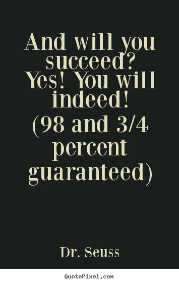 And will you succeed?yes! you will indeed!(98 and 3/4 percent.. Dr. Seuss best motivational quotes