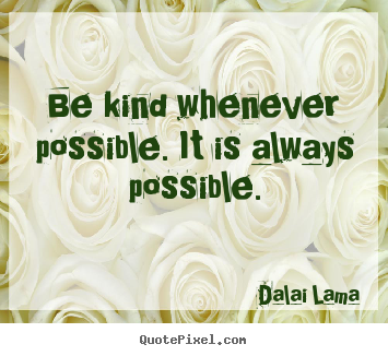 Quote about motivational - Be kind whenever possible. it is always possible.