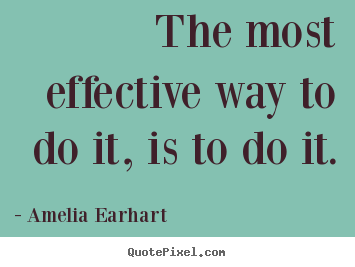 The most effective way to do it, is to do it. Amelia Earhart good motivational quotes