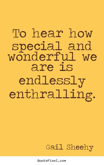Gail Sheehy poster quotes - To hear how special and wonderful we are.. - Motivational quotes