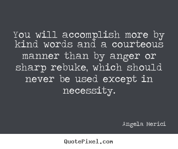 Quotes about motivational - You will accomplish more by kind words and a courteous..
