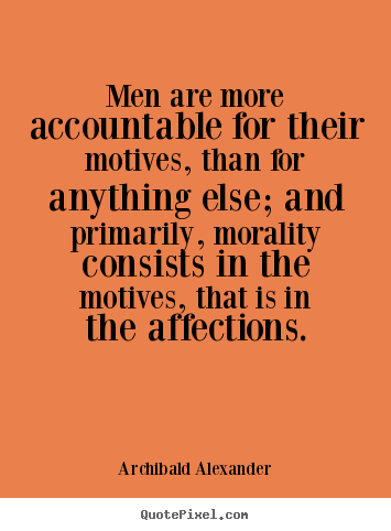 Motivational quote - Men are more accountable for their motives, than for..