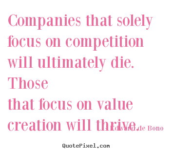 Companies that solely focus on competition will ultimately die. thosethat.. Edward De Bono  motivational quotes