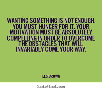 Wanting something is not enough. you must hunger for it... Les Brown  motivational quotes