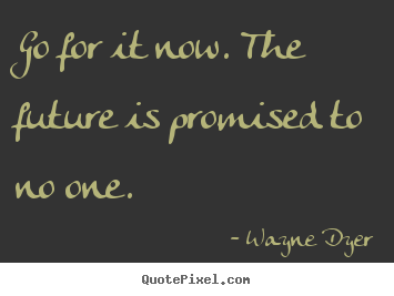 motivational quote go for it now the future is promised