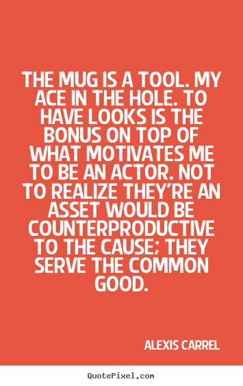 Quotes about motivational - The mug is a tool. my ace in the hole. to have looks is the bonus..