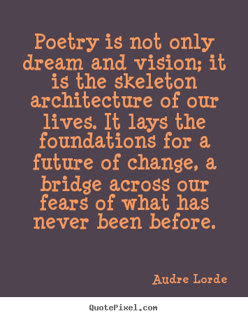Poetry is not only dream and vision; it is the skeleton.. Audre Lorde top motivational quote