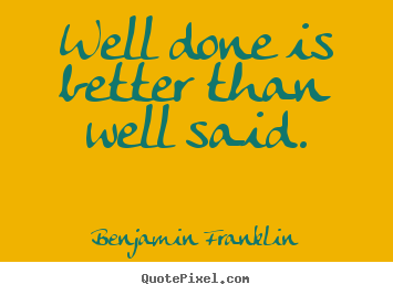 Well done is better than well said. Benjamin Franklin great motivational quotes