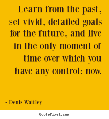 learn from the past set vivid detailed goals denis