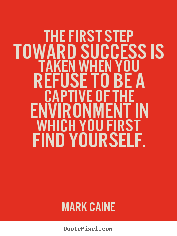 The first step toward success is taken when you refuse.. Mark Caine top motivational quotes