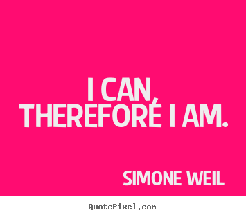 Quotes about motivational - I can, therefore i am.
