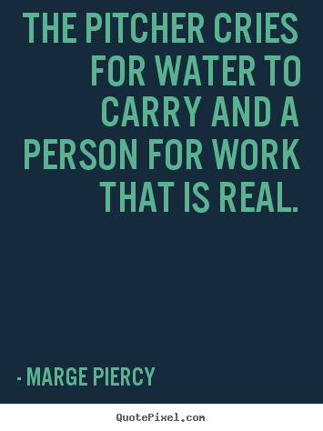 The pitcher cries for water to carry and a person.. Marge Piercy great motivational quote