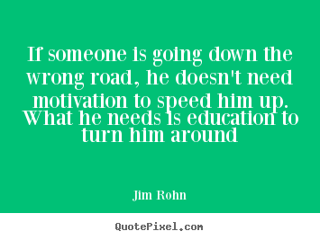 If someone is going down the wrong road, he doesn't need motivation.. Jim Rohn  motivational quotes