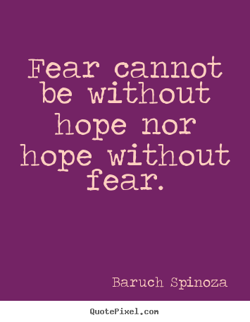 Fear cannot be without hope nor hope without fear. Baruch Spinoza  motivational quotes