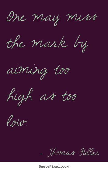 Motivational quotes - One may miss the mark by aiming too high as too low.