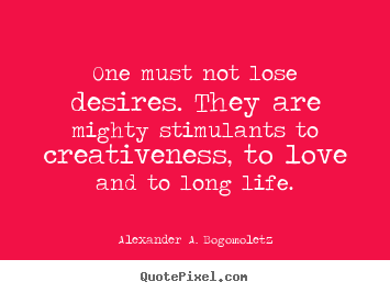 Motivational quotes - One must not lose desires. they are mighty stimulants..